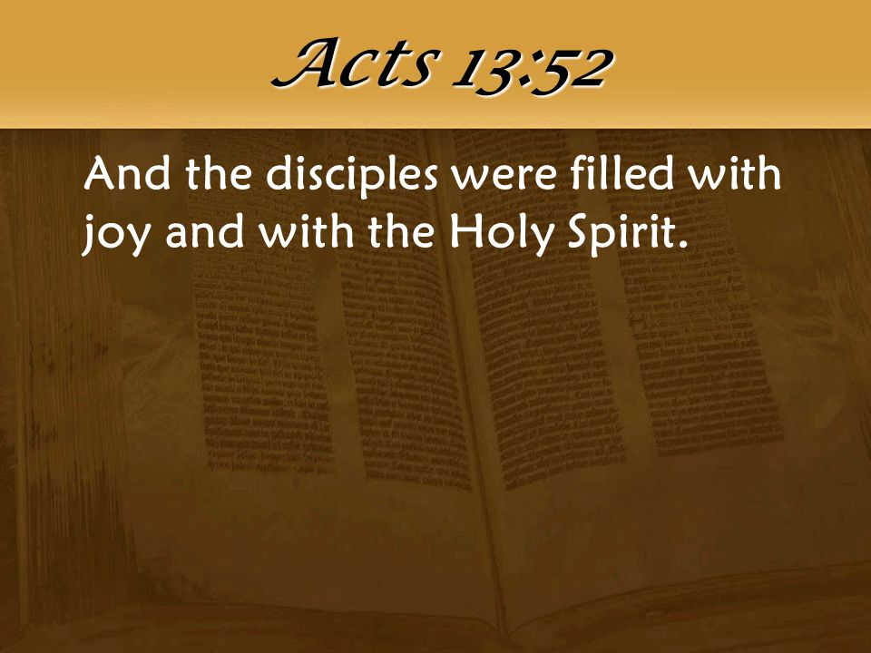 And the disciples were filled with joy and with the Holy Spirit. Acts 13:52