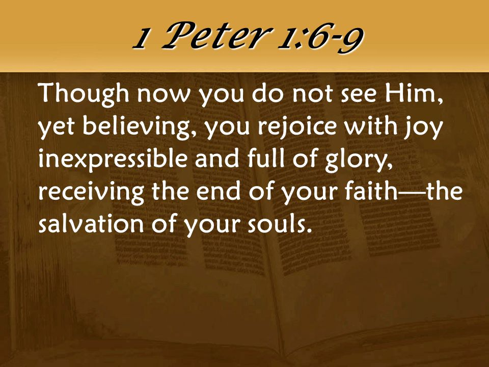 Though now you do not see Him, yet believing, you rejoice with joy inexpressible and full of glory, receiving the end of your faith—the salvation of your souls.