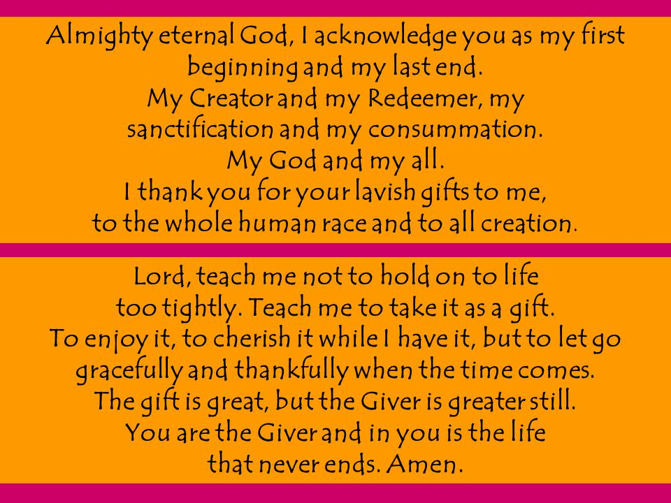 Almighty eternal God, I acknowledge you as my first beginning and my last end. My Creator and my Redeemer, my sanctification and my consummation. My G