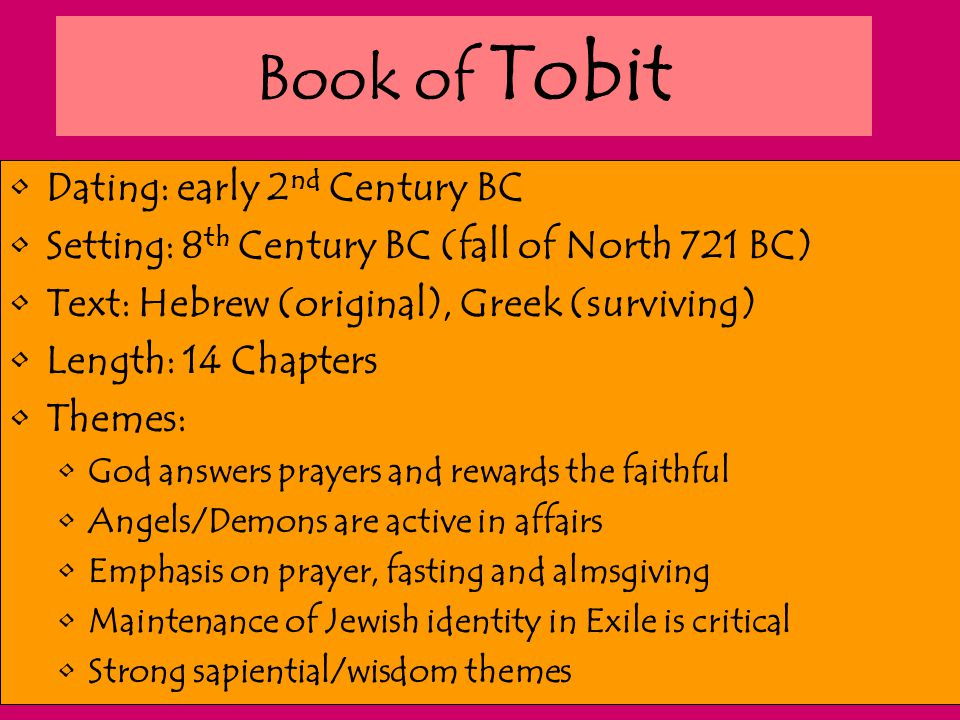Book of Tobit Dating: early 2 nd Century BC Setting: 8 th Century BC (fall of North 721 BC) Text: Hebrew (original), Greek (surviving) Length: 14 Chap