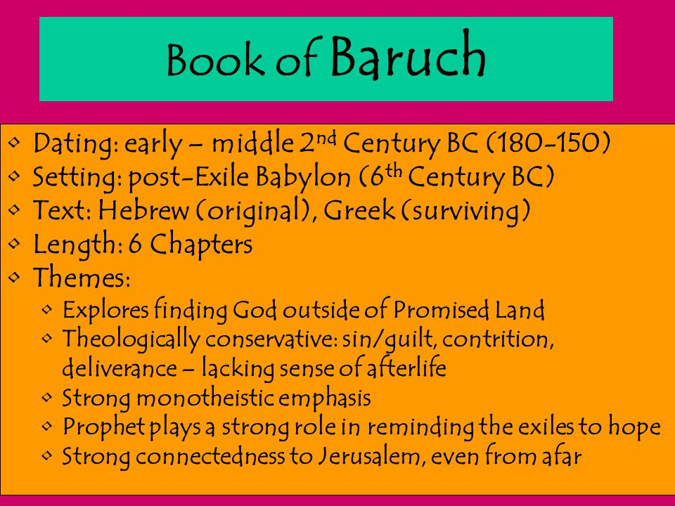 Book of Baruch Dating: early – middle 2 nd Century BC (180-150) Setting: post-Exile Babylon (6 th Century BC) Text: Hebrew (original), Greek (survivin