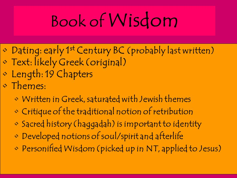 Book of Wisdom Dating: early 1 st Century BC (probably last written) Text: likely Greek (original) Length: 19 Chapters Themes: Written in Greek, satur