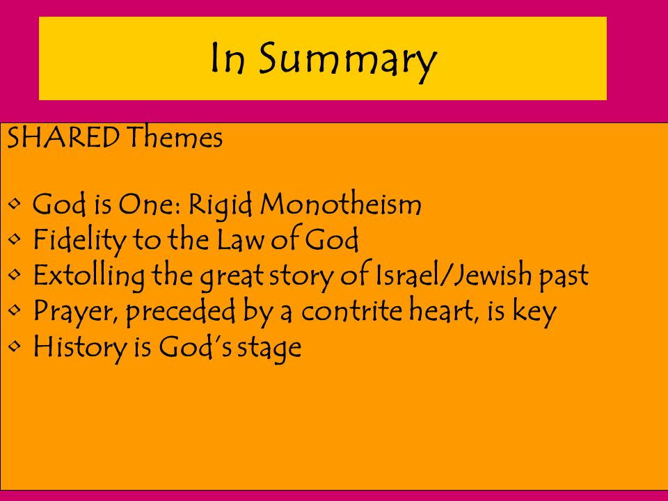 In Summary SHARED Themes God is One: Rigid Monotheism Fidelity to the Law of God Extolling the great story of Israel/Jewish past Prayer, preceded by a