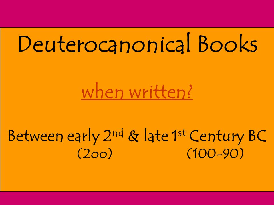 Deuterocanonical Books when written? Between early 2 nd & late 1 st Century BC (2oo) (100-90)