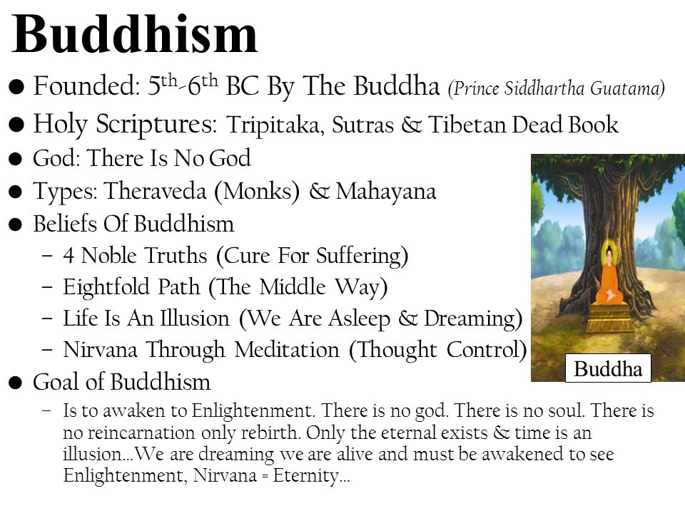 Buddhism Founded: 5 th -6 th BC By The Buddha (Prince Siddhartha Guatama) Holy Scriptures: Tripitaka, Sutras & Tibetan Dead Book God: There Is No God Types: Theraveda (Monks) & Mahayana Beliefs Of Buddhism –4 Noble Truths (Cure For Suffering) –Eightfold Path (The Middle Way) –Life Is An Illusion (We Are Asleep & Dreaming) –Nirvana Through Meditation (Thought Control) Goal of Buddhism –Is to awaken to Enlightenment.