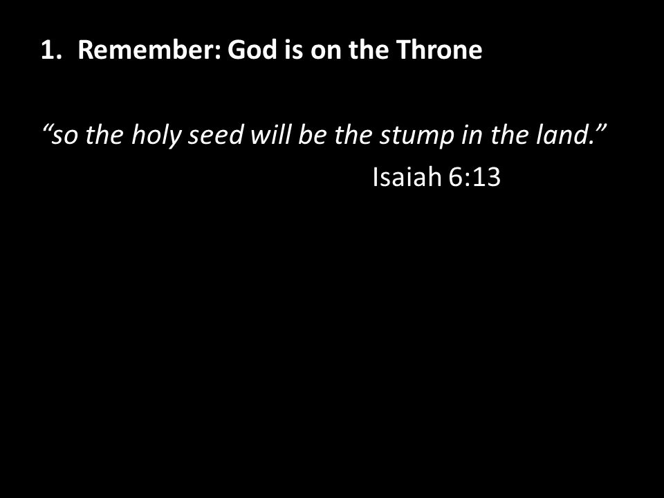 1.Remember: God is on the Throne so the holy seed will be the stump in the land. Isaiah 6:13