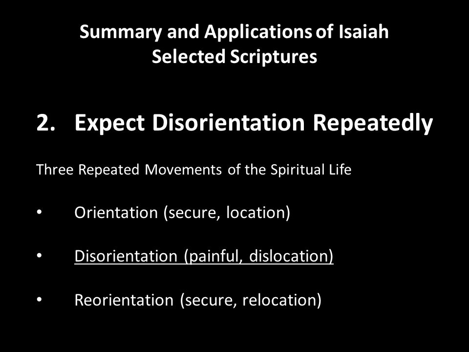 Summary and Applications of Isaiah Selected Scriptures 2.Expect Disorientation Repeatedly Three Repeated Movements of the Spiritual Life Orientation (secure, location) Disorientation (painful, dislocation) Reorientation (secure, relocation)