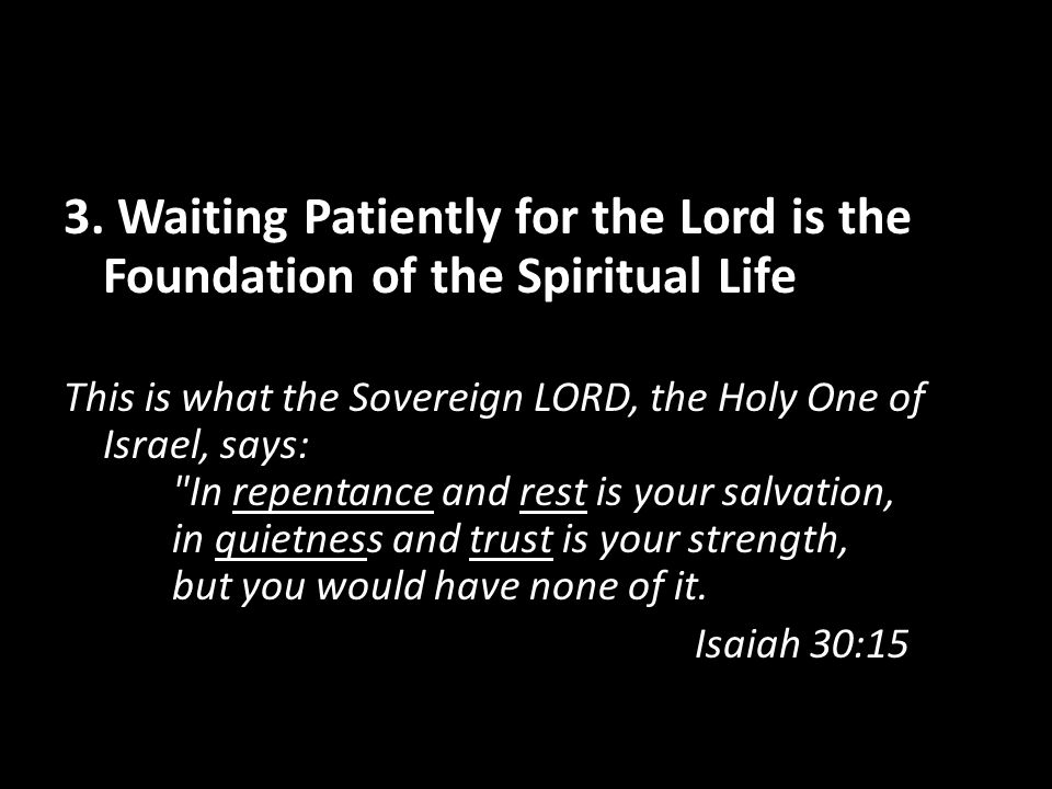 3. Waiting Patiently for the Lord is the Foundation of the Spiritual Life This is what the Sovereign LORD, the Holy One of Israel, says: