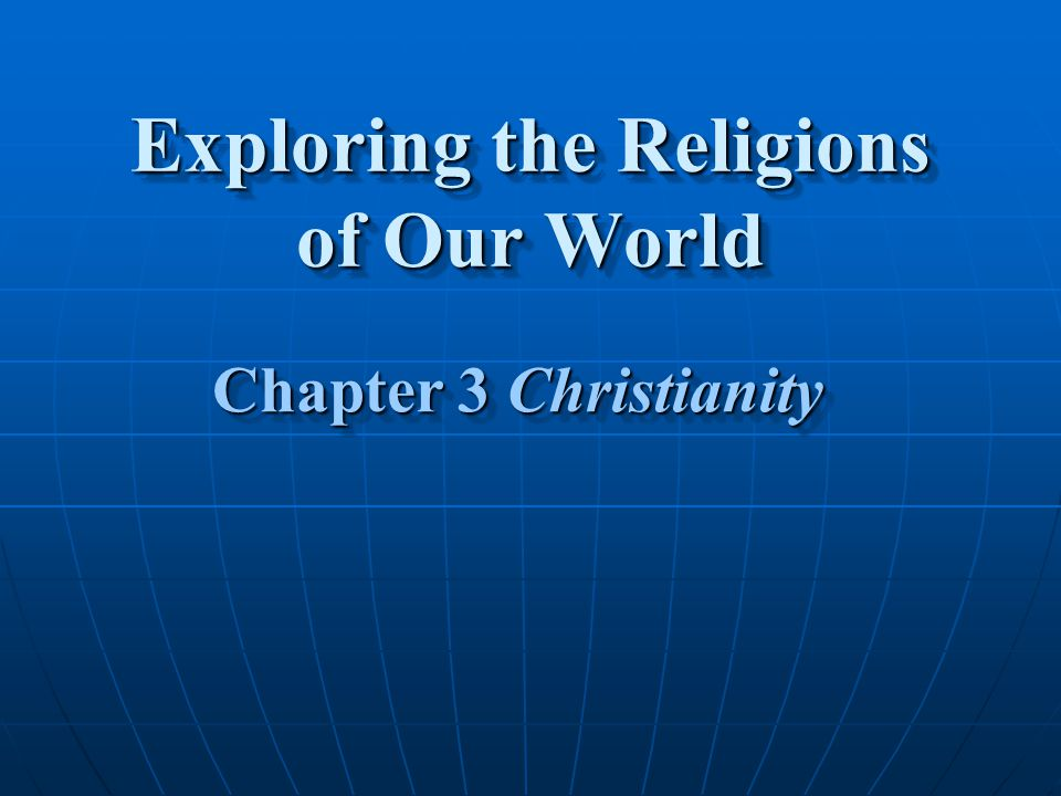 Exploring the Religions of Our World Chapter 3 Christianity Chapter 3 Christianity