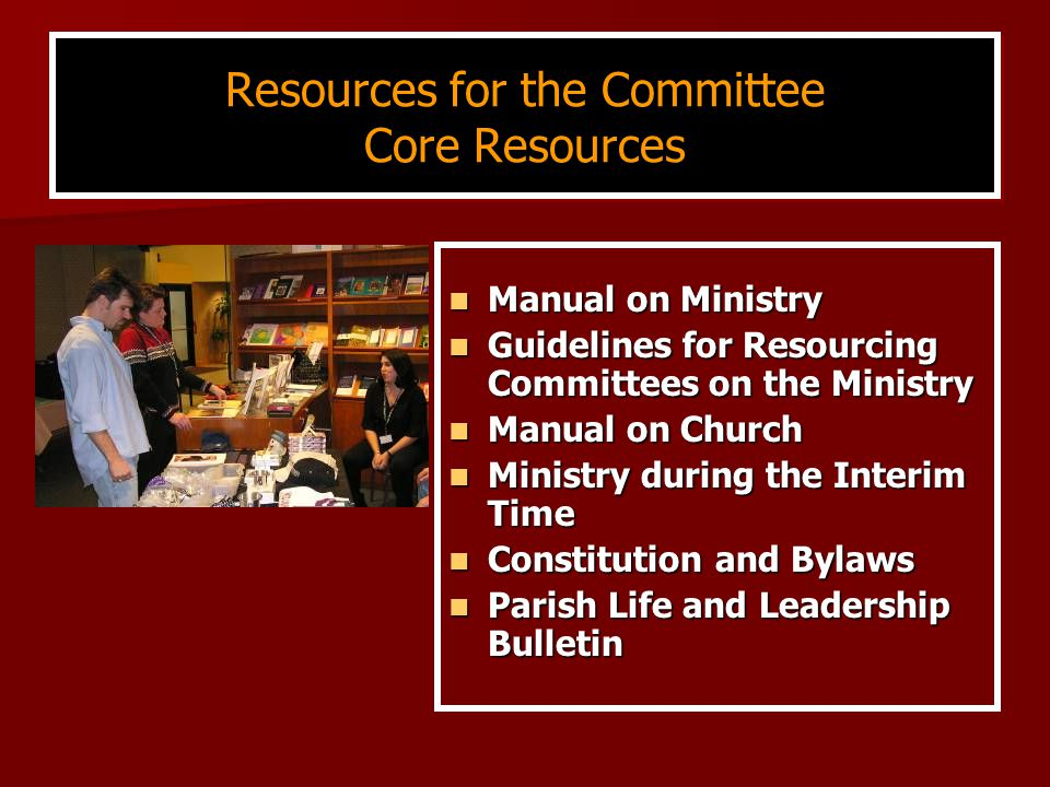 Resources for the Committee Core Resources Manual on Ministry Manual on Ministry Guidelines for Resourcing Committees on the Ministry Guidelines for Resourcing Committees on the Ministry Manual on Church Manual on Church Ministry during the Interim Time Ministry during the Interim Time Constitution and Bylaws Constitution and Bylaws Parish Life and Leadership Bulletin Parish Life and Leadership Bulletin