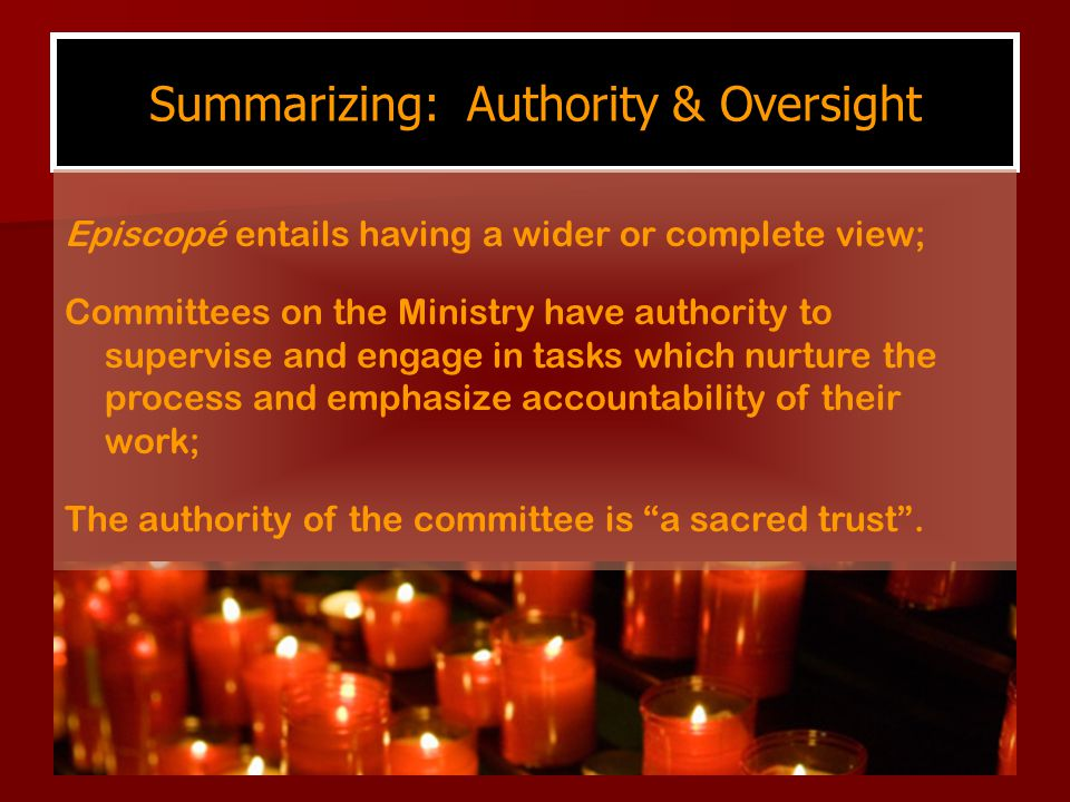 Summarizing: Authority & Oversight Episcopé entails having a wider or complete view; Committees on the Ministry have authority to supervise and engage in tasks which nurture the process and emphasize accountability of their work; The authority of the committee is a sacred trust .