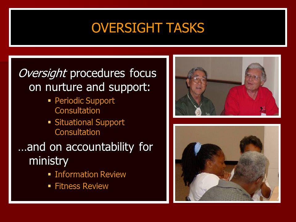 OVERSIGHT TASKS Oversight procedures focus on nurture and support:  Periodic Support Consultation  Situational Support Consultation …and on accountability for ministry  Information Review  Fitness Review