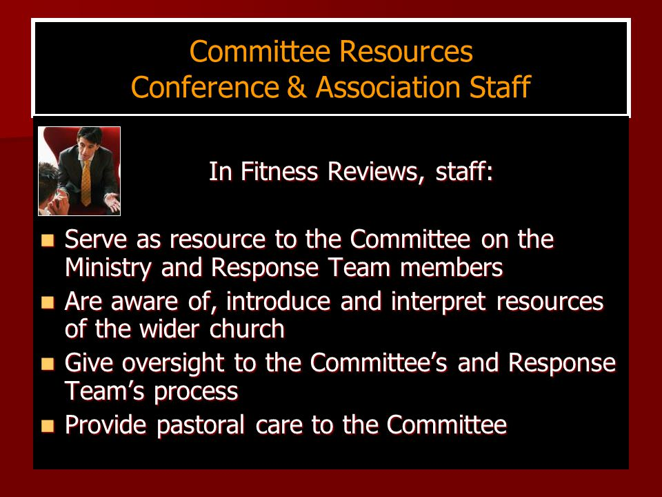 Committee Resources Conference & Association Staff In Fitness Reviews, staff: In Fitness Reviews, staff: Serve as resource to the Committee on the Ministry and Response Team members Serve as resource to the Committee on the Ministry and Response Team members Are aware of, introduce and interpret resources of the wider church Are aware of, introduce and interpret resources of the wider church Give oversight to the Committee's and Response Team's process Give oversight to the Committee's and Response Team's process Provide pastoral care to the Committee Provide pastoral care to the Committee