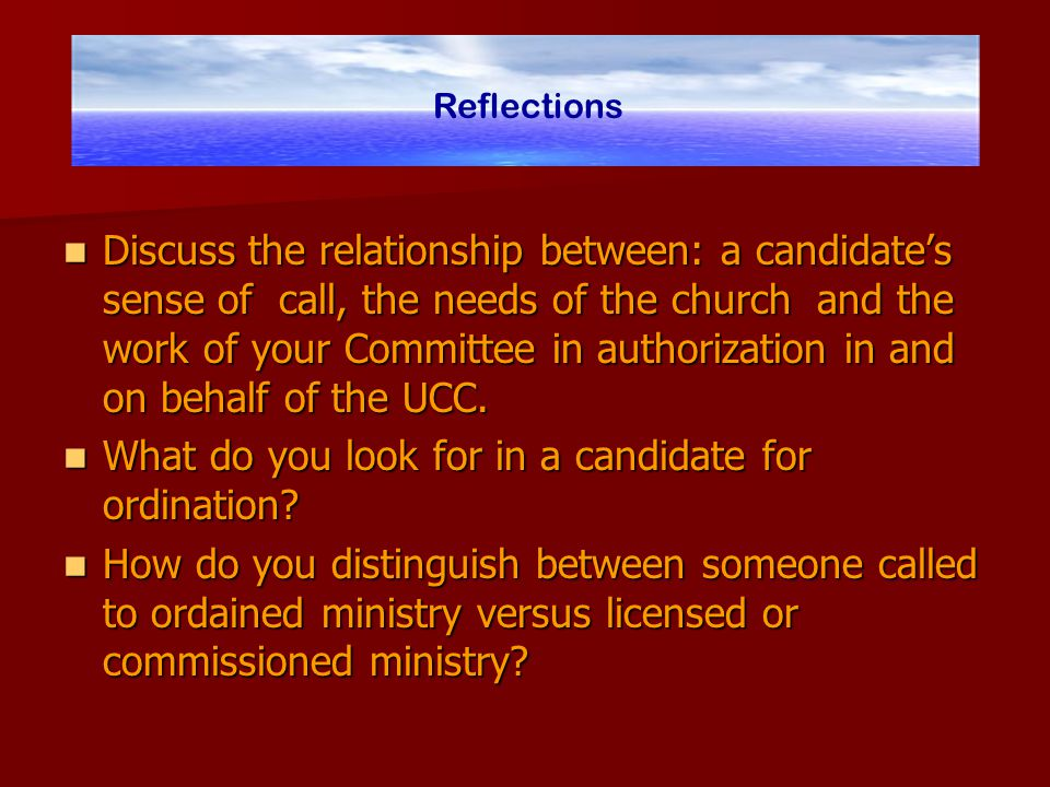 Discuss the relationship between: a candidate's sense of call, the needs of the church and the work of your Committee in authorization in and on behalf of the UCC.