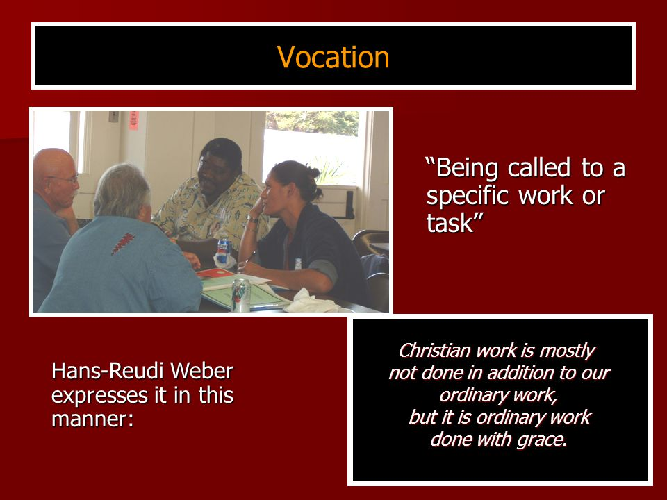 Vocation Being called to a specific work or task Being called to a specific work or task Christian work is mostly not done in addition to our ordinary work, but it is ordinary work done with grace.
