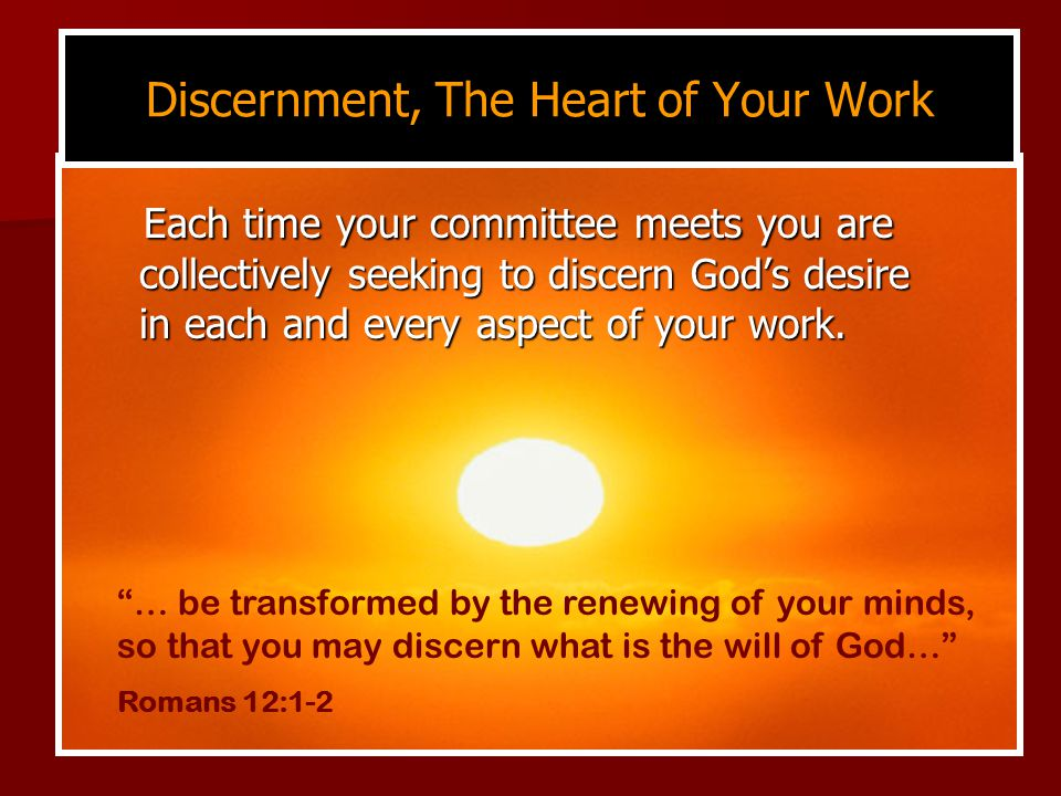 Discernment, The Heart of Your Work Each time your committee meets you are collectively seeking to discern God's desire in each and every aspect of your work.