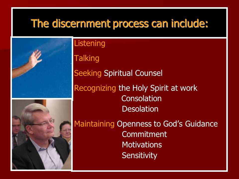Listening Talking Seeking Spiritual Counsel Recognizing the Holy Spirit at work Consolation Desolation Maintaining Openness to God's Guidance Commitment Motivations Sensitivity The discernment process can include: