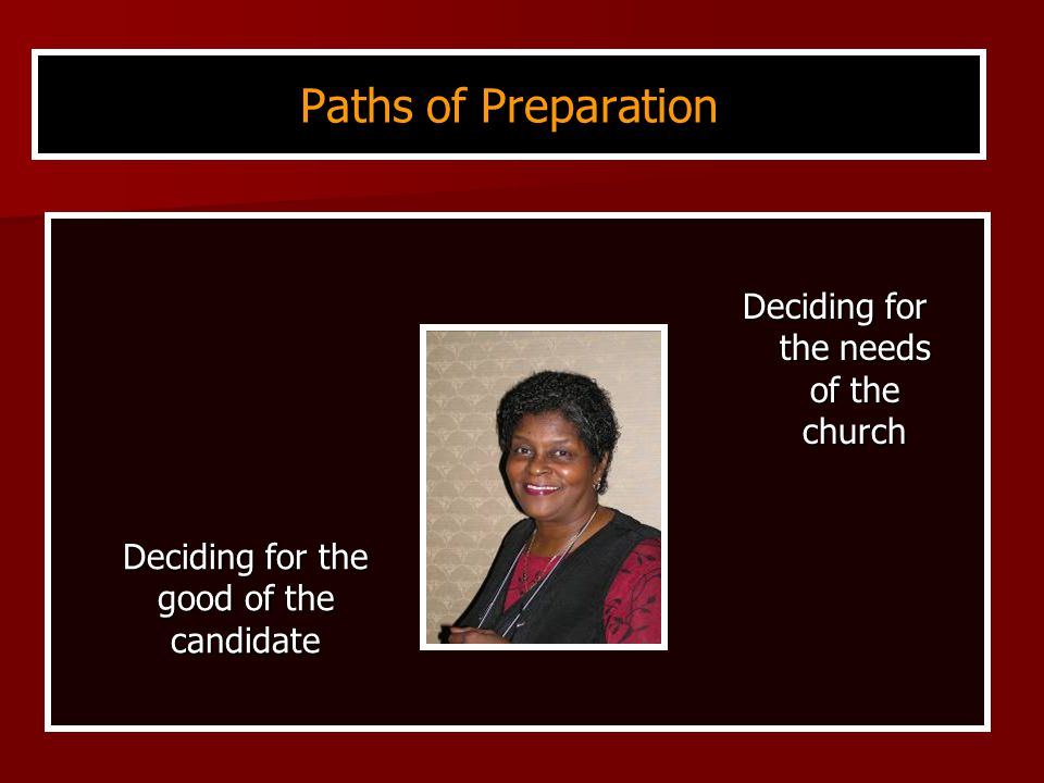 Paths of Preparation Deciding for the needs of the church Deciding for the good of the candidate