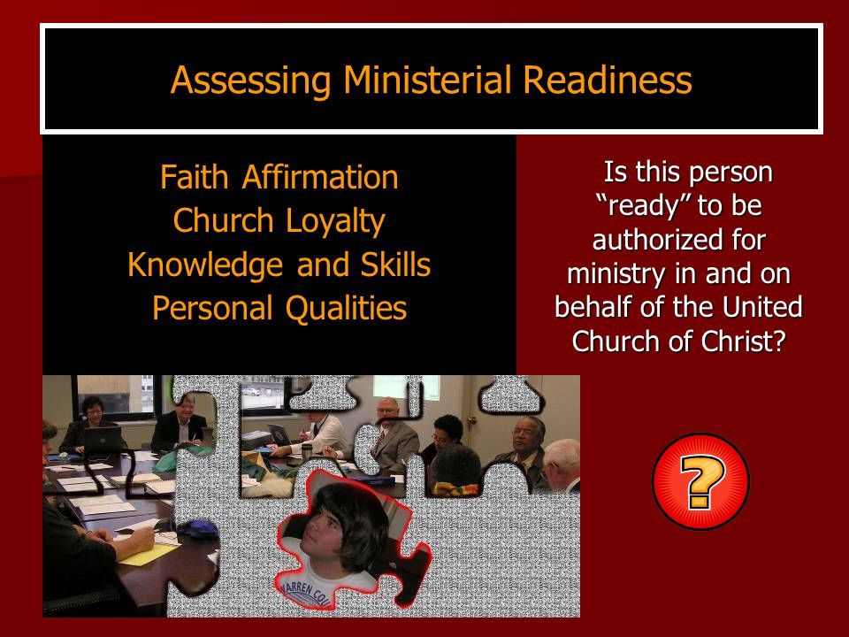 Assessing Ministerial Readiness Faith Affirmation Church Loyalty Knowledge and Skills Personal Qualities Is this person ready to be authorized for ministry in and on behalf of the United Church of Christ.