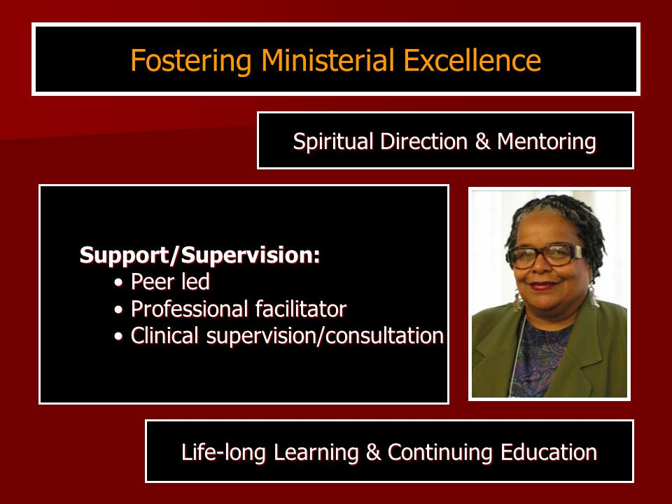 Support/Supervision: Peer led Peer led Professional facilitator Professional facilitator Clinical supervision/consultation Clinical supervision/consultation Fostering Ministerial Excellence Life-long Learning & Continuing Education Spiritual Direction & Mentoring
