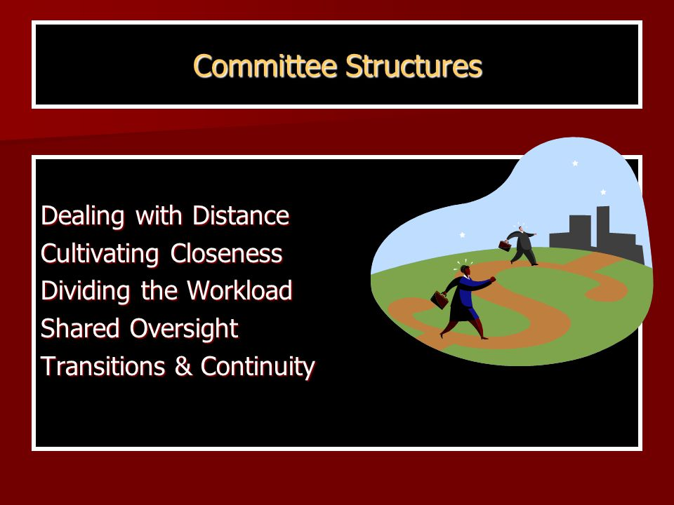 Committee Structures Dealing with Distance Cultivating Closeness Dividing the Workload Shared Oversight Transitions & Continuity