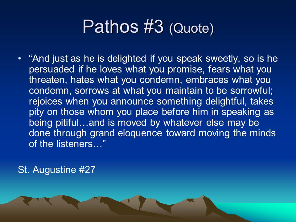 Pathos #3 (Quote) And just as he is delighted if you speak sweetly, so is he persuaded if he loves what you promise, fears what you threaten, hates what you condemn, embraces what you condemn, sorrows at what you maintain to be sorrowful; rejoices when you announce something delightful, takes pity on those whom you place before him in speaking as being pitiful…and is moved by whatever else may be done through grand eloquence toward moving the minds of the listeners… St.