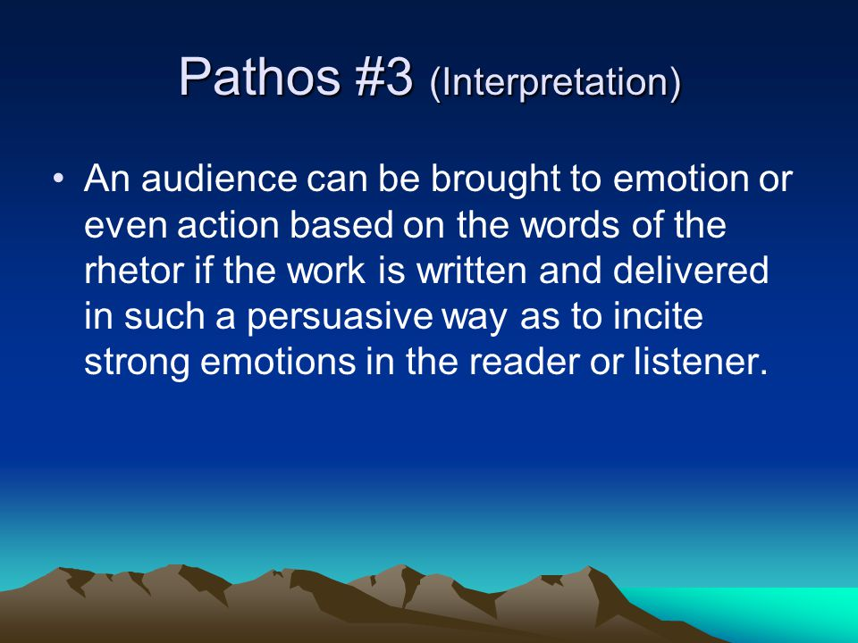 Pathos #3 (Interpretation) An audience can be brought to emotion or even action based on the words of the rhetor if the work is written and delivered in such a persuasive way as to incite strong emotions in the reader or listener.