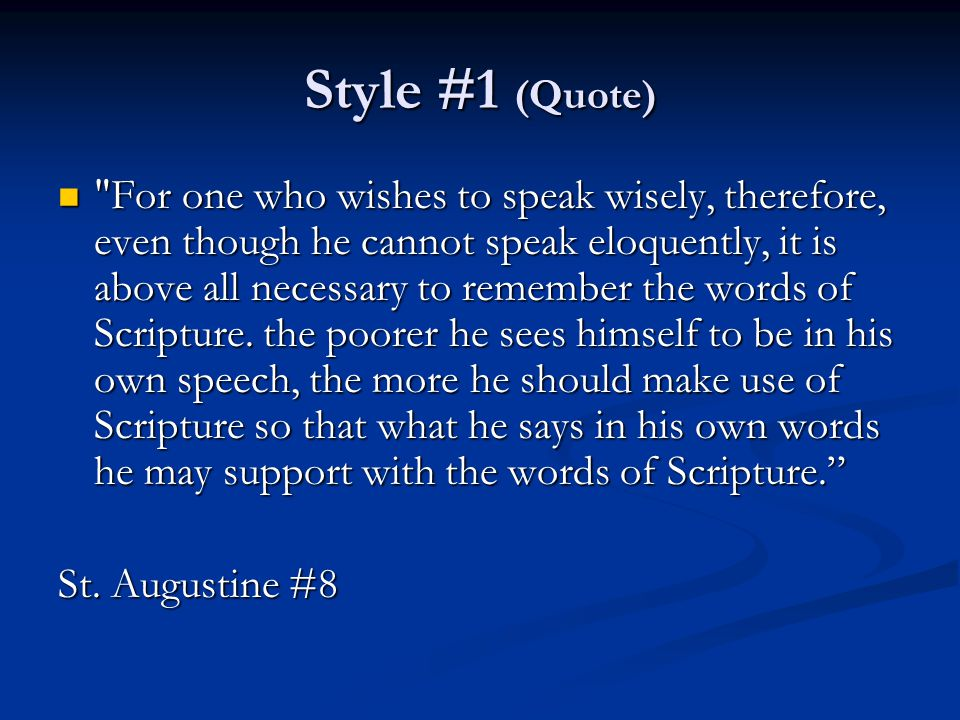 Style #1 (Quote) For one who wishes to speak wisely, therefore, even though he cannot speak eloquently, it is above all necessary to remember the words of Scripture.
