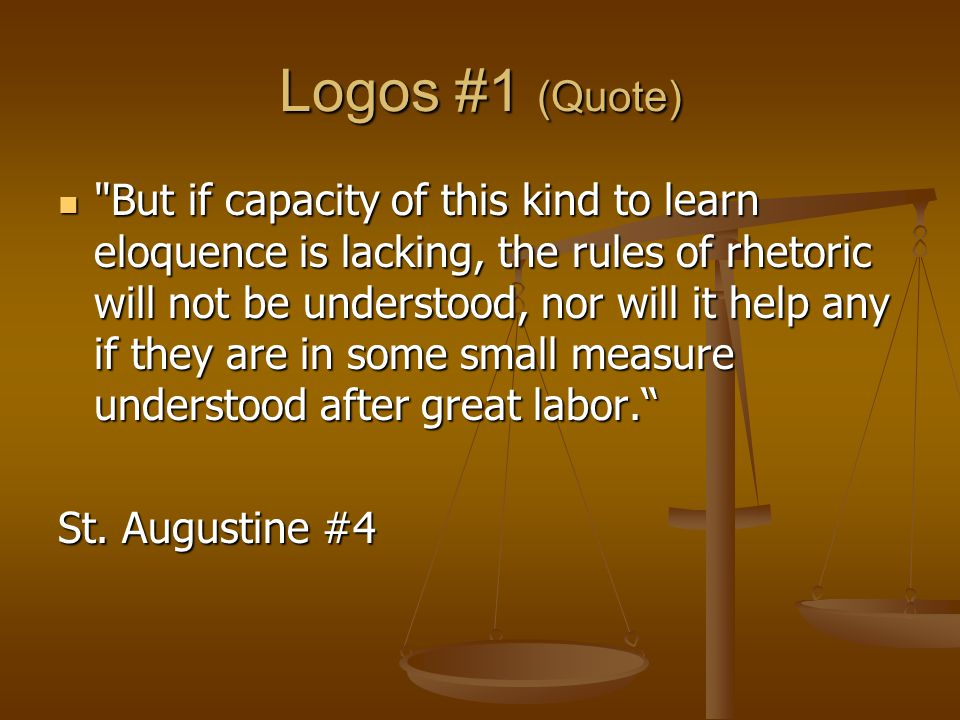 Logos #1 (Quote) But if capacity of this kind to learn eloquence is lacking, the rules of rhetoric will not be understood, nor will it help any if they are in some small measure understood after great labor. But if capacity of this kind to learn eloquence is lacking, the rules of rhetoric will not be understood, nor will it help any if they are in some small measure understood after great labor. St.