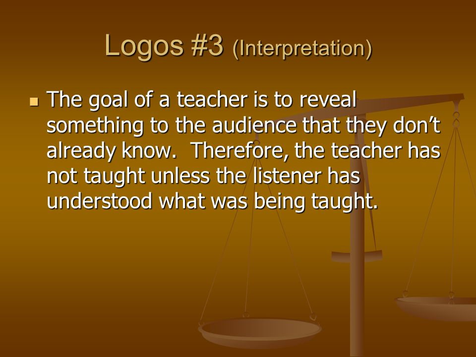 Logos #3 (Interpretation) The goal of a teacher is to reveal something to the audience that they don't already know.
