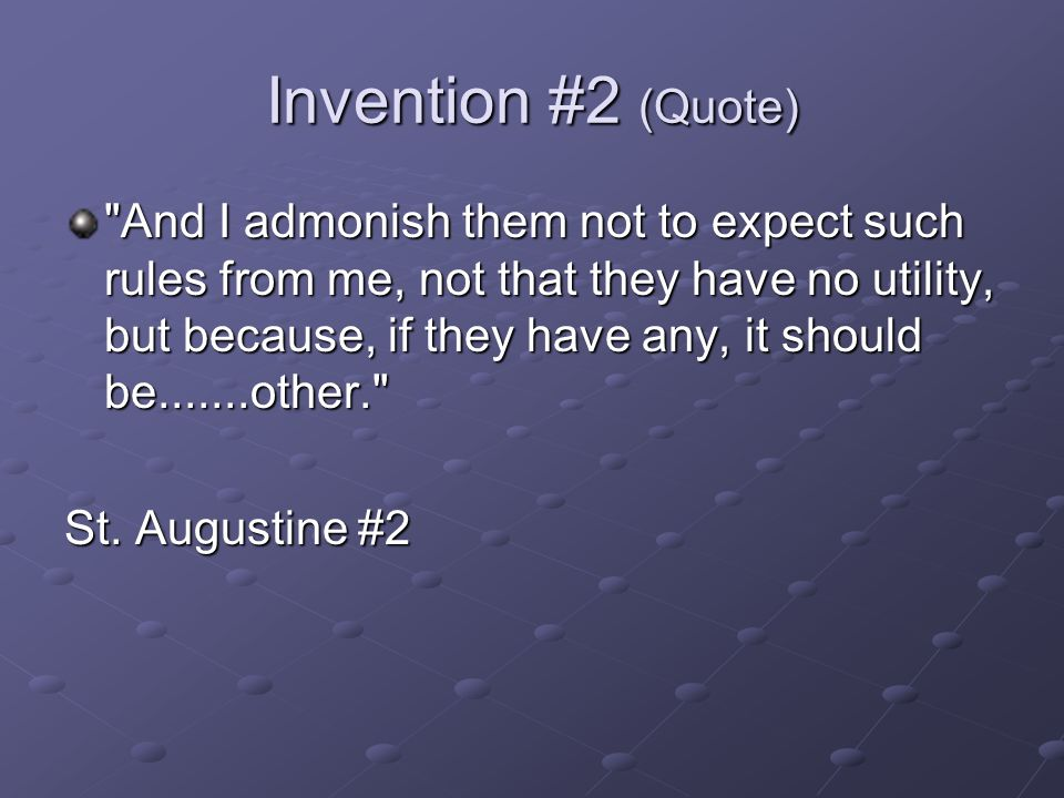 Invention #2 (Quote) And I admonish them not to expect such rules from me, not that they have no utility, but because, if they have any, it should be.......other. St.