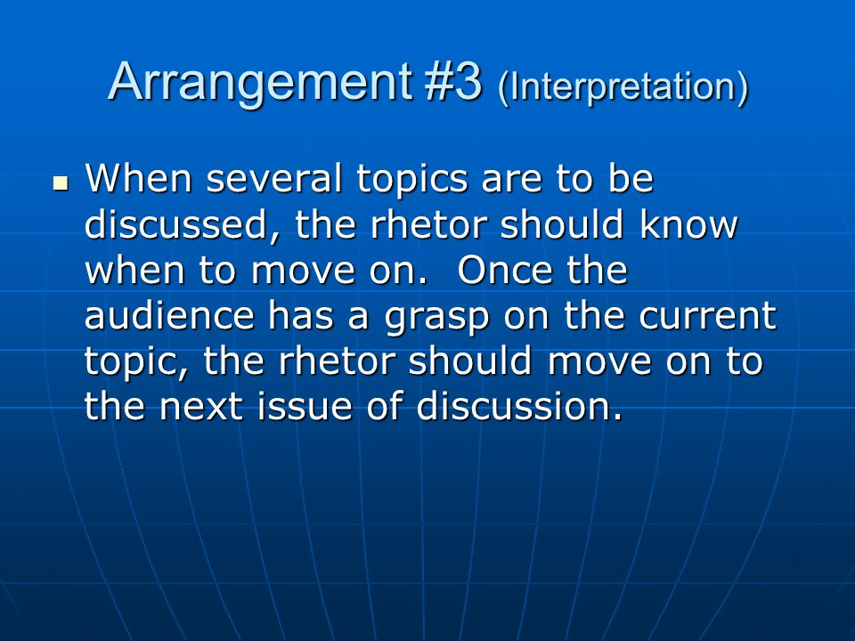 Arrangement #3 (Interpretation) When several topics are to be discussed, the rhetor should know when to move on.