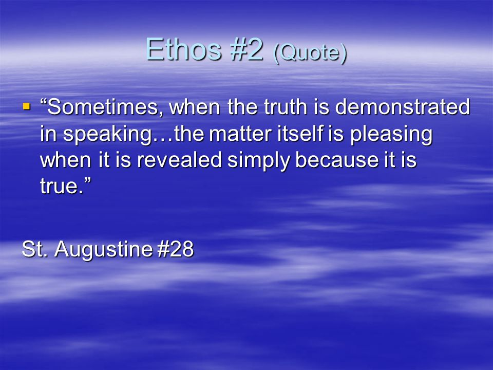 Ethos #2 (Quote)  Sometimes, when the truth is demonstrated in speaking…the matter itself is pleasing when it is revealed simply because it is true. St.
