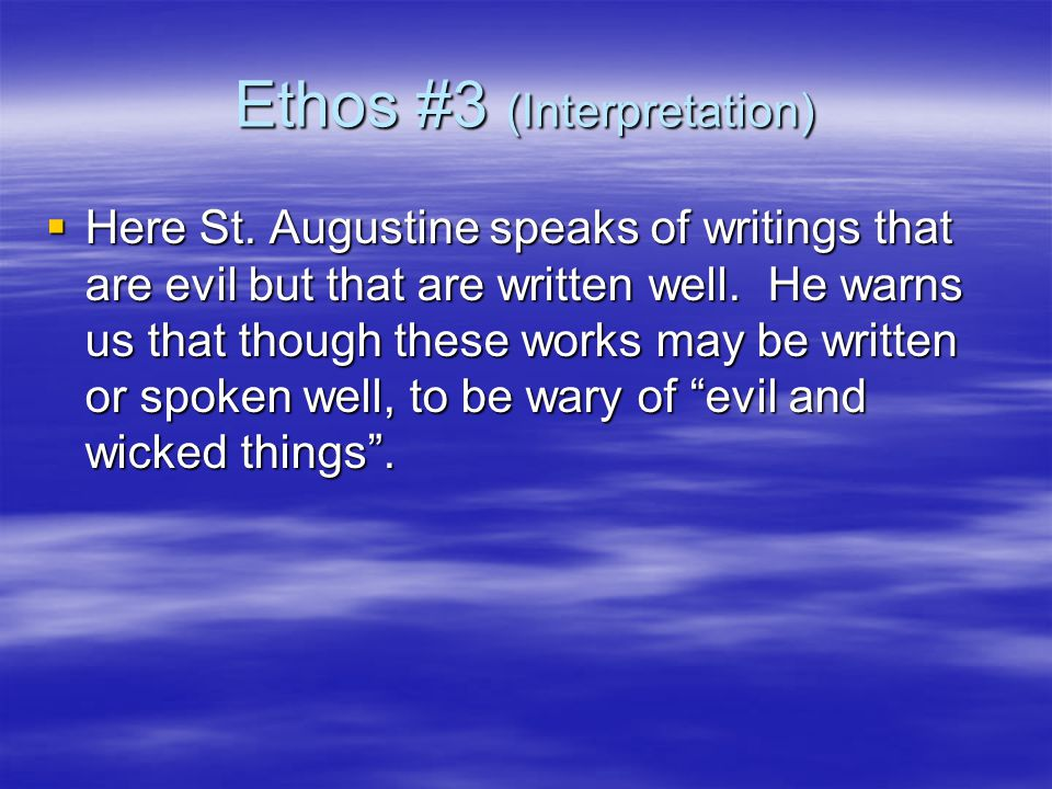 Ethos #3 (Interpretation)  Here St. Augustine speaks of writings that are evil but that are written well. He warns us that though these works may be