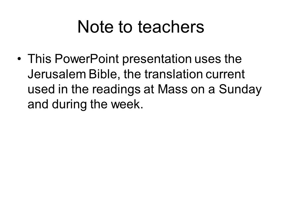 Note to teachers This PowerPoint presentation uses the Jerusalem Bible, the translation current used in the readings at Mass on a Sunday and during the week.