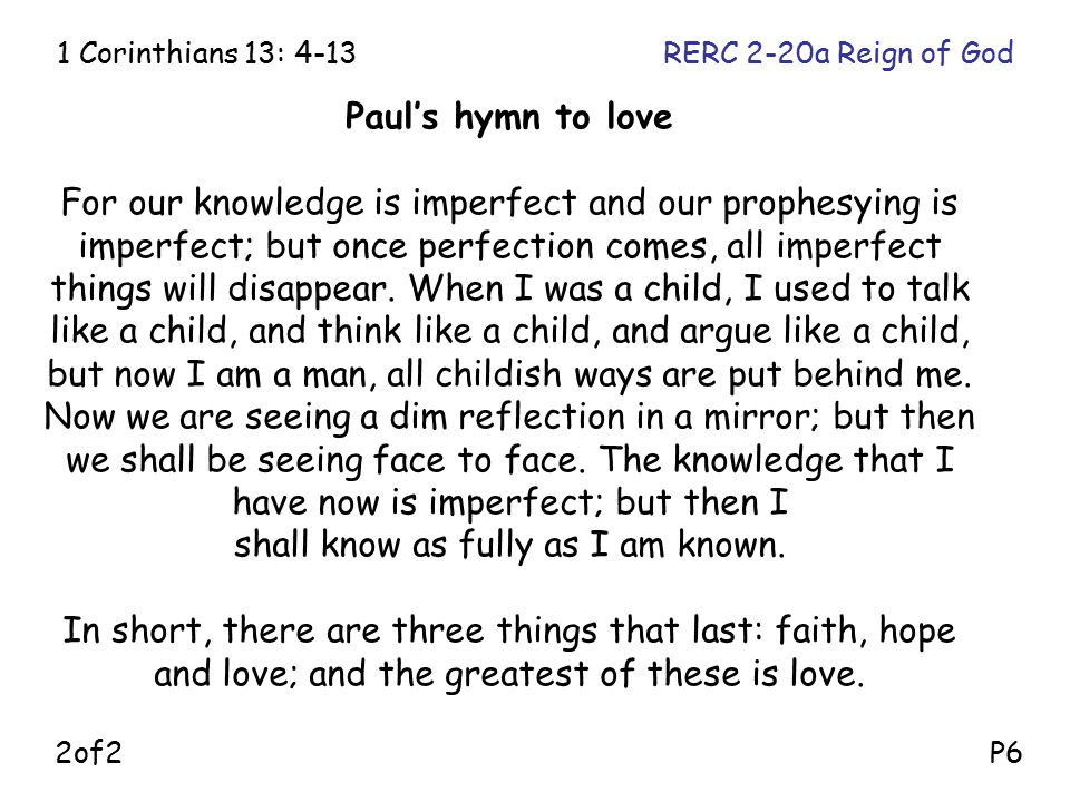 Paul's hymn to love For our knowledge is imperfect and our prophesying is imperfect; but once perfection comes, all imperfect things will disappear. W