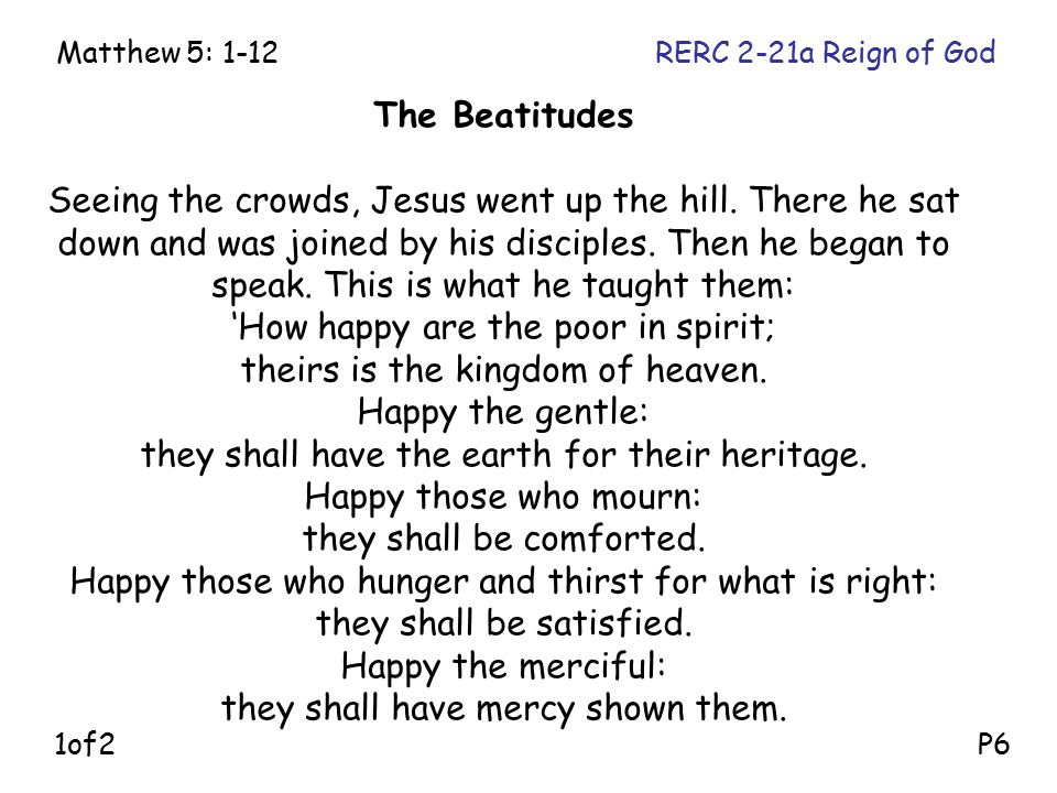 The Beatitudes Seeing the crowds, Jesus went up the hill. There he sat down and was joined by his disciples. Then he began to speak. This is what he t