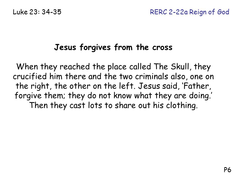 Jesus forgives from the cross When they reached the place called The Skull, they crucified him there and the two criminals also, one on the right, the