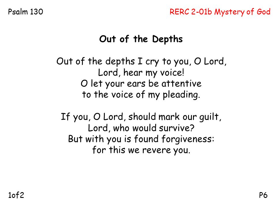 RERC 2-01b Mystery of GodPsalm 130 P61of2 Out of the Depths Out of the depths I cry to you, O Lord, Lord, hear my voice! O let your ears be attentive