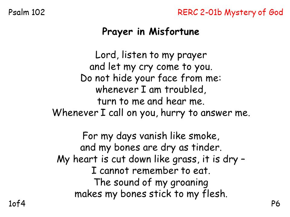 RERC 2-01b Mystery of GodPsalm 102 P61of4 Prayer in Misfortune Lord, listen to my prayer and let my cry come to you. Do not hide your face from me: wh