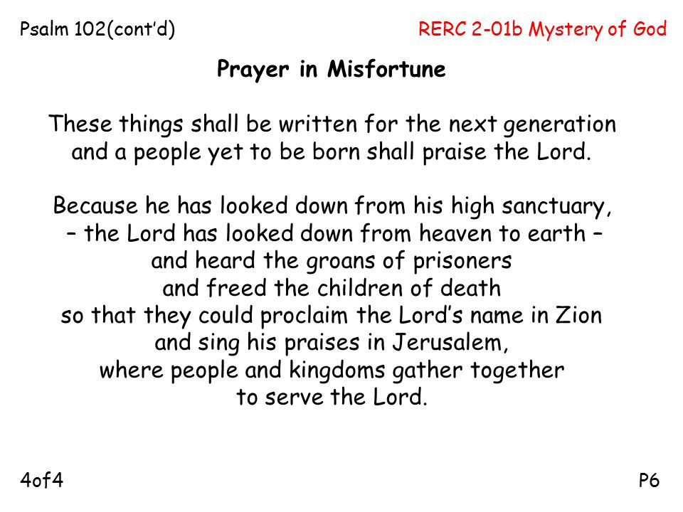 RERC 2-01b Mystery of GodPsalm 102(cont'd) P64of4 Prayer in Misfortune These things shall be written for the next generation and a people yet to be born shall praise the Lord.