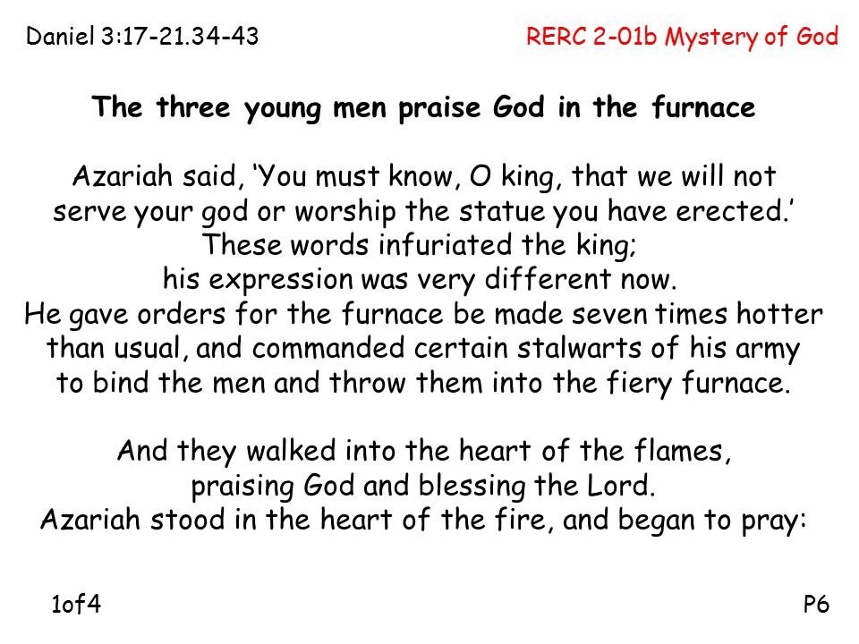 RERC 2-01b Mystery of GodDaniel 3:17-21.34-43 P6 The three young men praise God in the furnace Azariah said, 'You must know, O king, that we will not