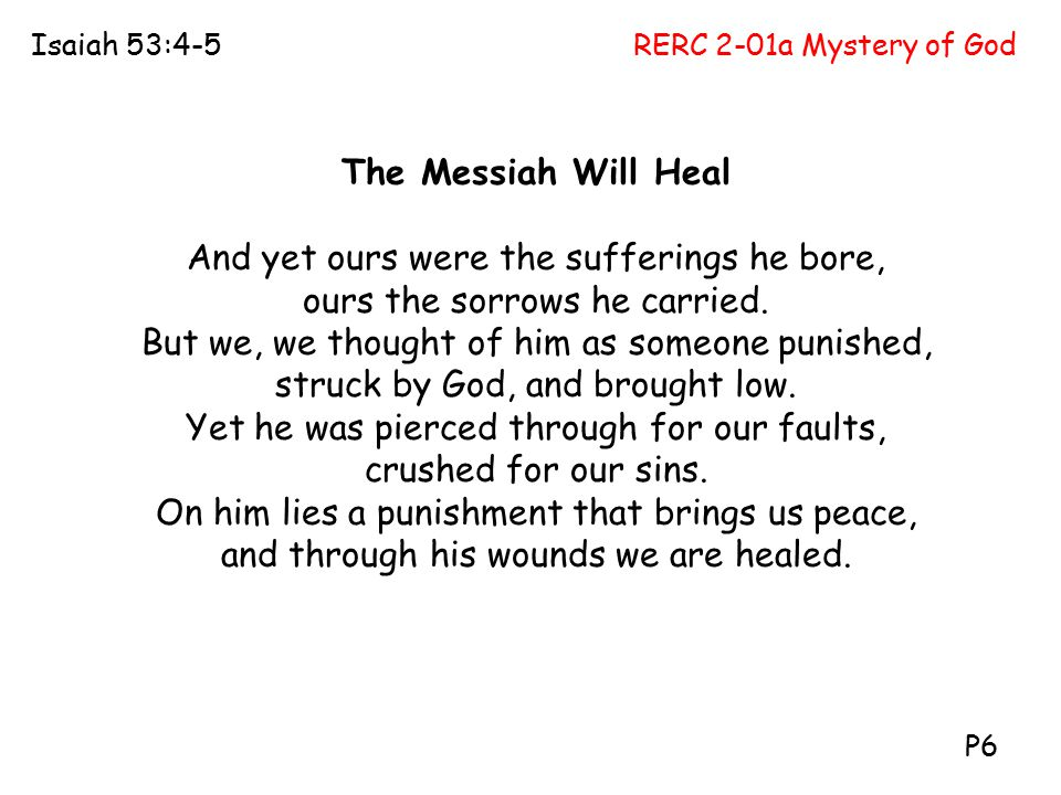RERC 2-01a Mystery of GodIsaiah 53:4-5 P6 The Messiah Will Heal And yet ours were the sufferings he bore, ours the sorrows he carried. But we, we thou