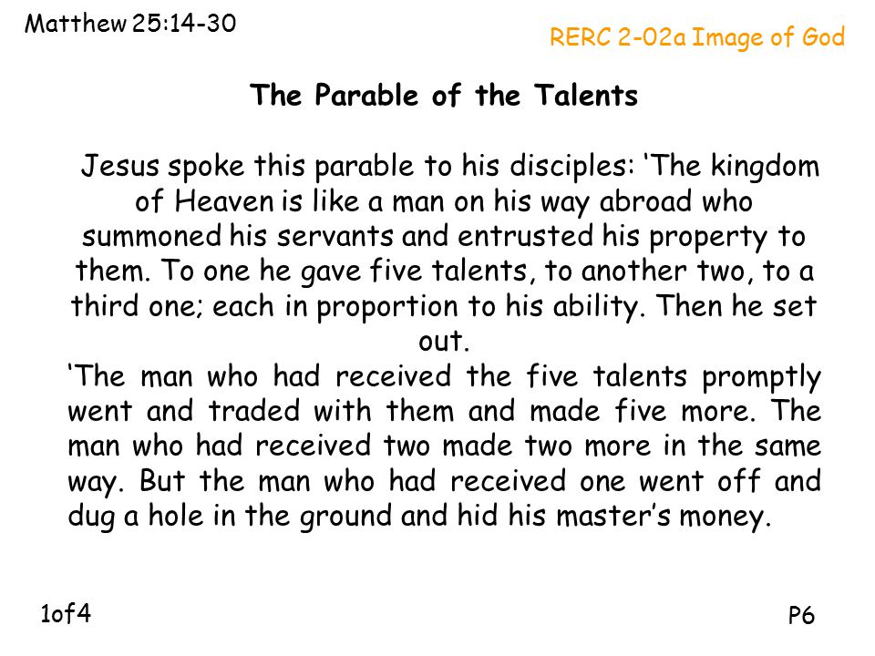 The Parable of the Talents Jesus spoke this parable to his disciples: 'The kingdom of Heaven is like a man on his way abroad who summoned his servants