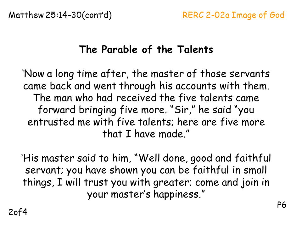 The Parable of the Talents 'Now a long time after, the master of those servants came back and went through his accounts with them. The man who had rec