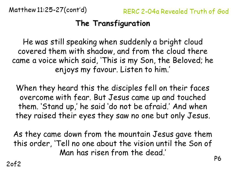 The Transfiguration He was still speaking when suddenly a bright cloud covered them with shadow, and from the cloud there came a voice which said, 'This is my Son, the Beloved; he enjoys my favour.