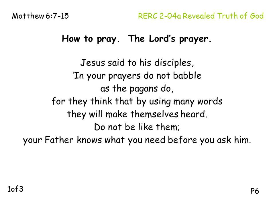 How to pray. The Lord's prayer. Jesus said to his disciples, 'In your prayers do not babble as the pagans do, for they think that by using many words