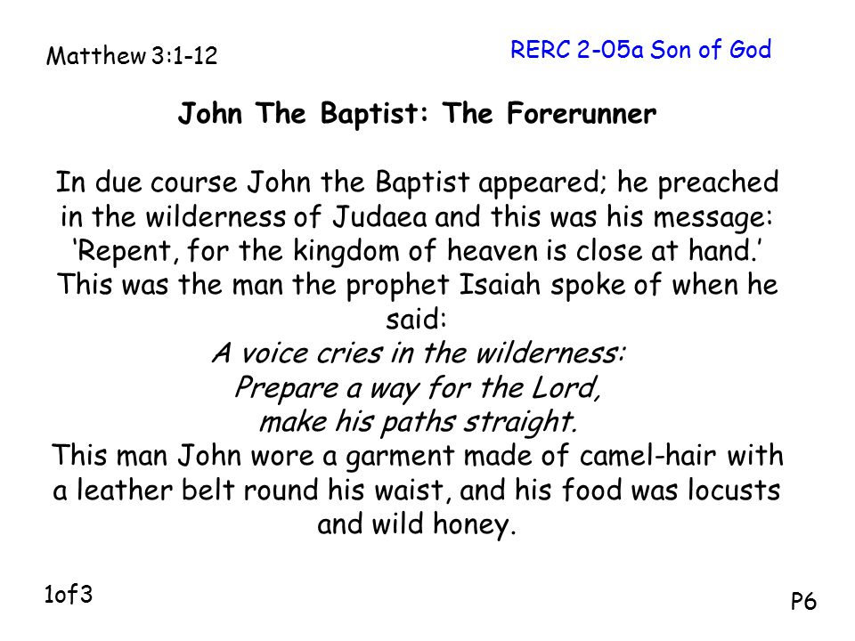 John The Baptist: The Forerunner In due course John the Baptist appeared; he preached in the wilderness of Judaea and this was his message: 'Repent, for the kingdom of heaven is close at hand.' This was the man the prophet Isaiah spoke of when he said: A voice cries in the wilderness: Prepare a way for the Lord, make his paths straight.