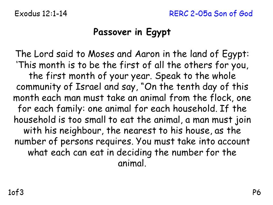 Passover in Egypt The Lord said to Moses and Aaron in the land of Egypt: 'This month is to be the first of all the others for you, the first month of your year.