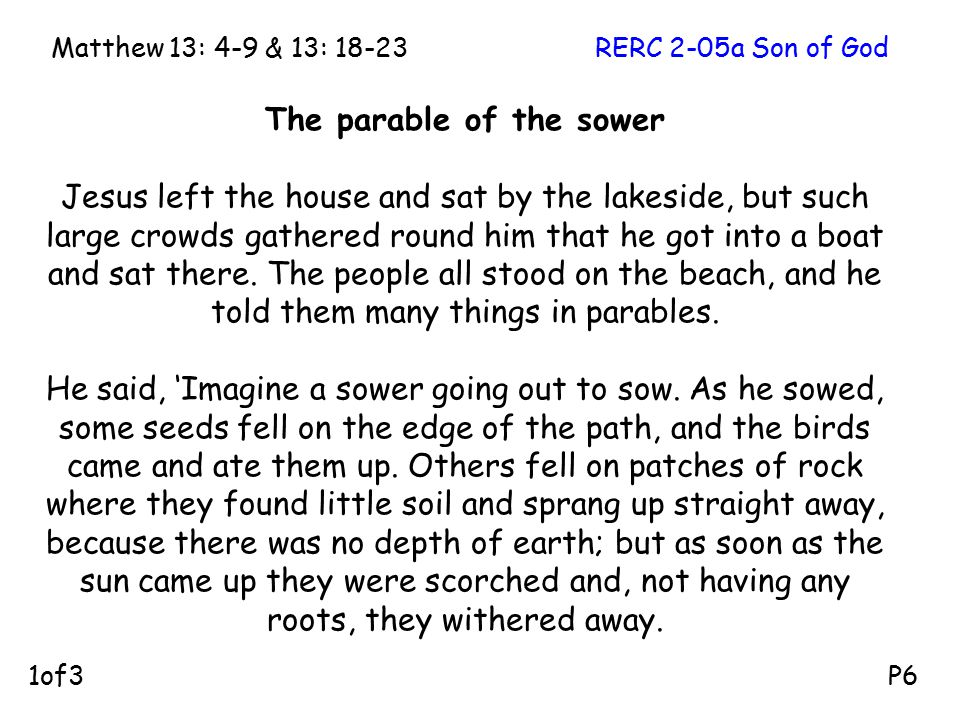 The parable of the sower Jesus left the house and sat by the lakeside, but such large crowds gathered round him that he got into a boat and sat there.